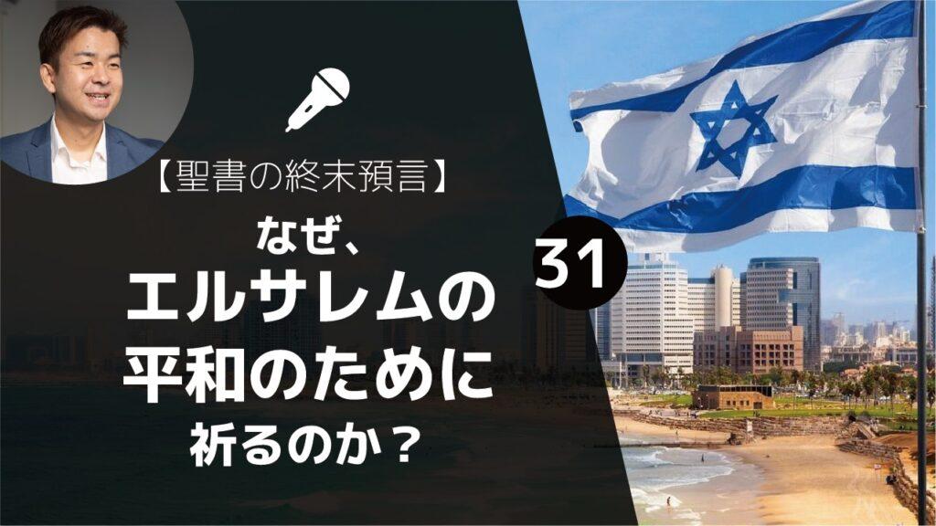 【聖書の終末預言㉛】イスラエルと聖書預言⑨ 現代: 今、私たちがすべきこと「なぜ、エルサレムの平和のために祈るのか?」(詩篇122:6)